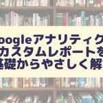 Googleアナリティクスのカスタムレポートを基礎からやさしく解説